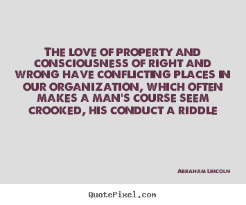 Abraham Lincoln picture quotes - The love of property and consciousness of right and wrong have conflicting.. - Love sayings