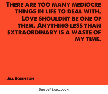 Quotes about love - There are too many mediocre things in life to deal with. love..