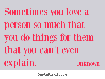 Unknown image quotes - Sometimes you love a person so much that you do things.. - Love quotes