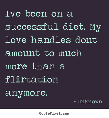 Quote about love - Ive been on a successful diet. my love handles..