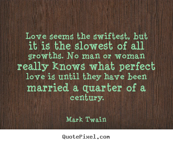 Love seems the swiftest, but it is the slowest of all growths. no.. Mark Twain best love quote