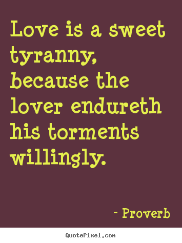 Design your own picture quotes about love - Love is a sweet tyranny, because the lover endureth..