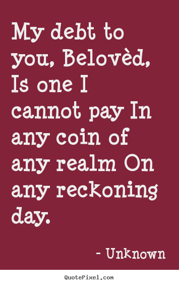 My debt to you, belovèd, is one i cannot pay.. Unknown  love quotes
