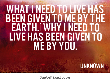 What i need to live has been given to me by the earth. .. Unknown  love quote