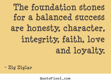 Create graphic picture quotes about love - The foundation stones for a balanced success are honesty, character,..
