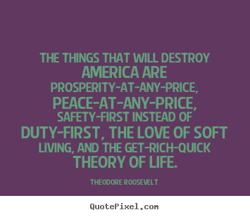 The things that will destroy america are prosperity-at-any-price,.. Theodore Roosevelt  love quotes