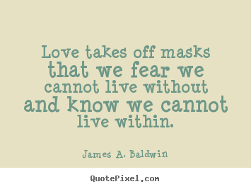 James A. Baldwin pictures sayings - Love takes off masks that we fear we cannot.. - Love quotes