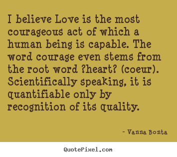 Vanna Bonta picture quotes - I believe love is the most courageous act of which.. - Love quote