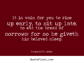 Sayings about love - It is vain for you to rise up early, to sit..