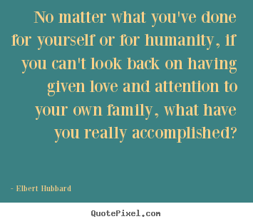 Design your own picture quotes about love - No matter what you've done for yourself or for humanity, if you..