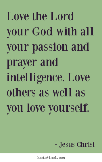 Love the lord your god with all your passion and prayer.. Jesus Christ famous love quotes
