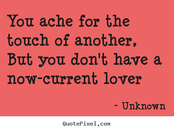 Make personalized image quotes about love - You ache for the touch of another, but you don't have a..