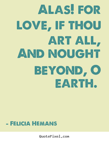 Quotes about love - Alas! for love, if thou art all, and nought beyond,..