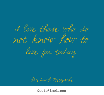 Friedrich Nietzsche picture quote - I love those who do not know how to live for today. - Love quotes