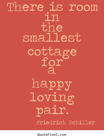 There is room in the smallest cottage for a happy loving pair. Friedrich Schiller good love quote