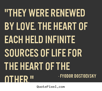 "Love sayings - ""they were renewed by love. the heart of each held infinite sources of.."