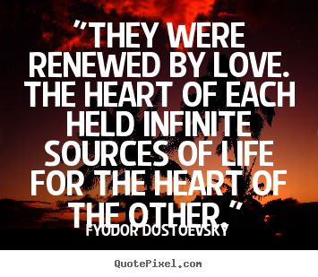 "Fyodor Dostoevsky picture quote - ""they were renewed by love. the heart of each.. - Love quotes"