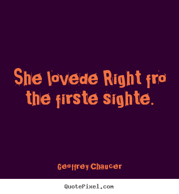 Sayings about love - She lovede right fro the firste sighte.