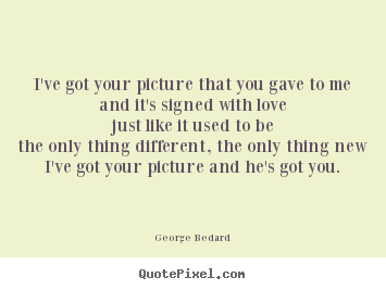 Quotes about love - I've got your picture that you gave to meand..