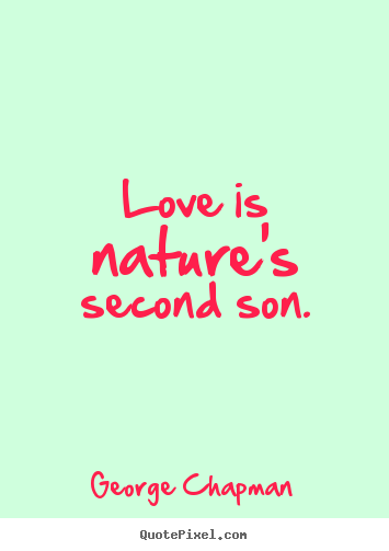 Quotes about love - Love is nature's second son.