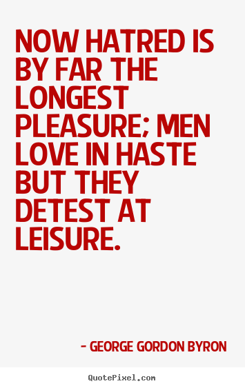 Now hatred is by far the longest pleasure; men love in haste but.. George Gordon Byron great love quotes