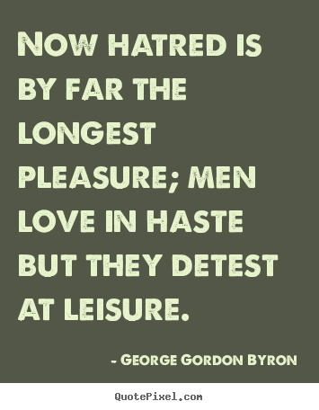 Quotes about love - Now hatred is by far the longest pleasure;..