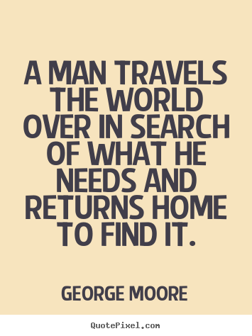 George Moore image quotes - A man travels the world over in search of what he needs and returns.. - Love quotes