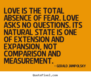Gerald Jampolsky picture sayings - Love is the total absence of fear. love asks no.. - Love quotes