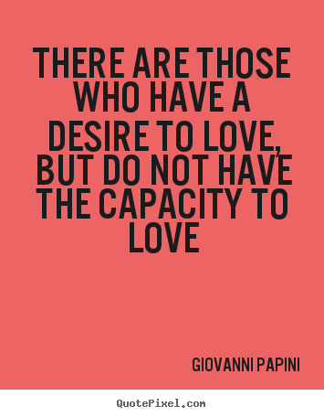 Design your own picture quotes about love - There are those who have a desire to love, but do not have the..
