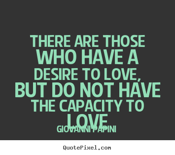 Giovanni Papini picture quotes - There are those who have a desire to love, but do not have the capacity.. - Love quotes