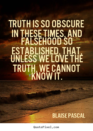 """Truth is so obscue in these times…"" ~ Blaise Pascal"