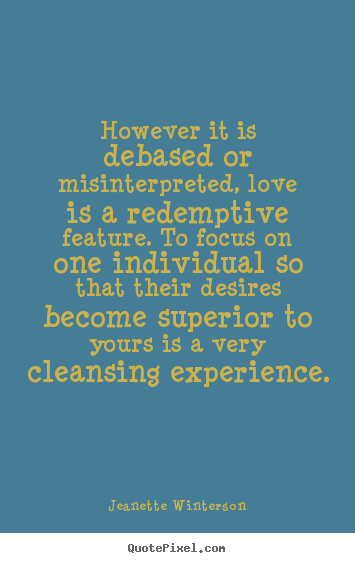 However it is debased or misinterpreted, love is a.. Jeanette Winterson good love quotes
