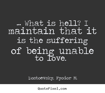 Love quotes - … what is hell? i maintain that it is the suffering of being..