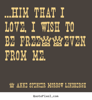 Quote about love - ...him that i love, i wish to be free--even from me.
