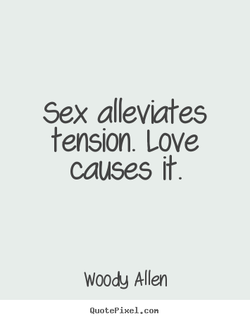 Woody Allen picture quotes - Sex alleviates tension. love causes it. - Love quote