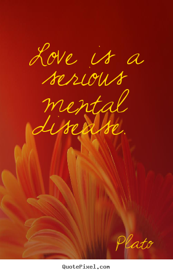 How to design picture quote about love - Love is a serious mental disease.