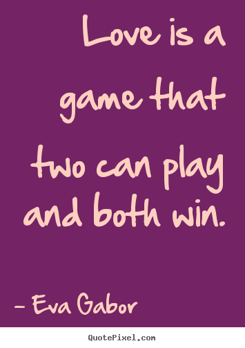 Quotes about love - Love is a game that two can play and both win.