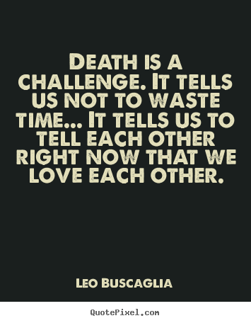 Quote about love - Death is a challenge. it tells us not to waste time.....