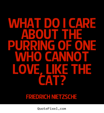 What do i care about the purring of one who cannot love, like the.. Friedrich Nietzsche famous love quote