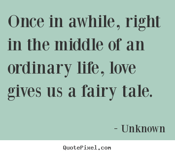 Unknown picture quotes - Once in awhile, right in the middle of an ordinary.. - Love quote