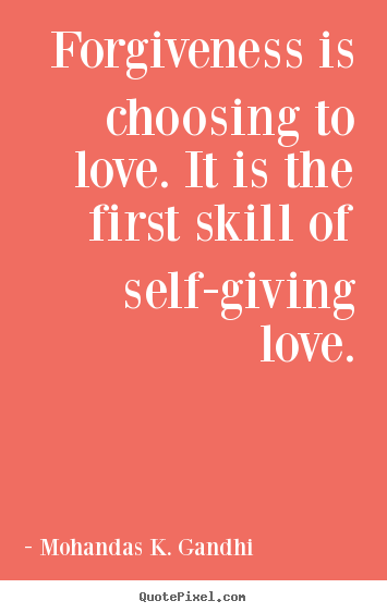 Mohandas K. Gandhi picture quotes - Forgiveness is choosing to love. it is the first skill.. - Love quotes