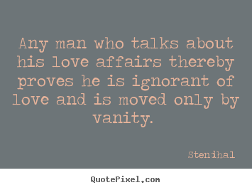 Love quote - Any man who talks about his love affairs thereby proves he is ignorant..