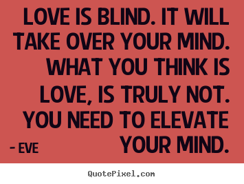 Eve picture quotes - Love is blind. it will take over your mind... - Love quotes
