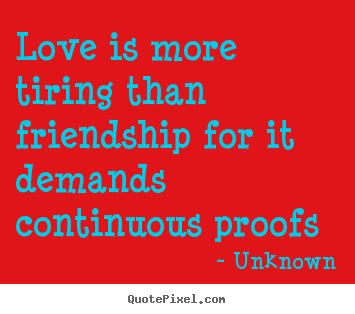 Design custom photo sayings about love - Love is more tiring than friendship for it..