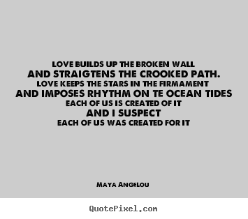 Quote about love - Love builds up the broken walland straigtens the crooked path.love..