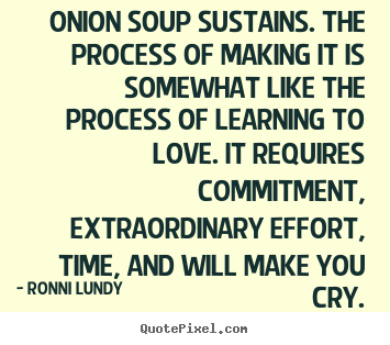 Love quotes - Onion soup sustains. the process of making it is somewhat like the process..