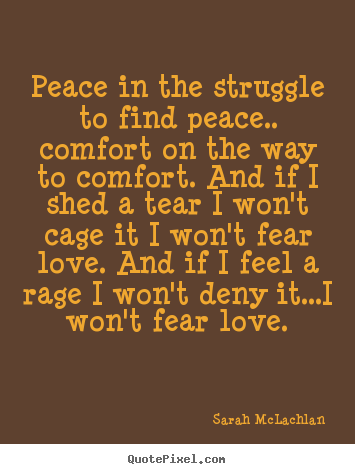 Sarah McLachlan picture quotes - Peace in the struggle to find peace.. comfort on the way to comfort... - Love quotes