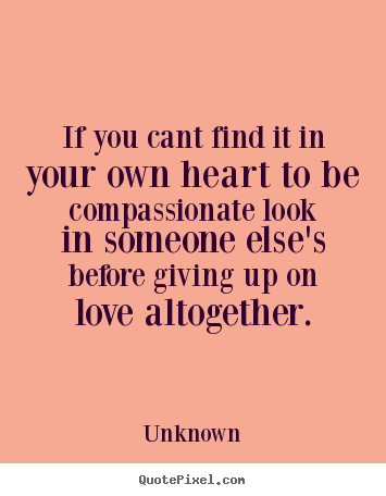 Create graphic picture quote about love - If you cant find it in your own heart to be compassionate..