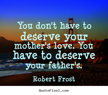 Robert Frost picture quote - You don't have to deserve your mother's love... - Love quote