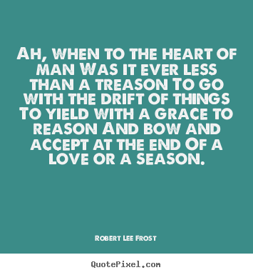 Sayings about love - Ah, when to the heart of man was it ever less than a treason to..